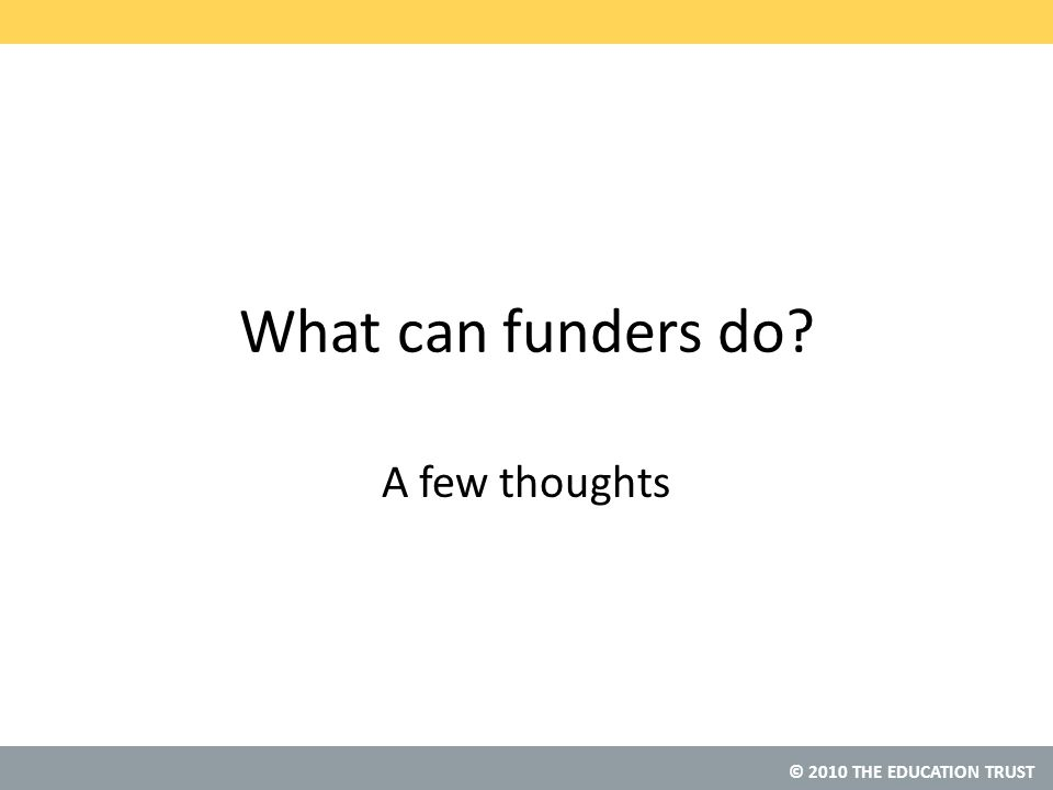 © 2010 THE EDUCATION TRUST What can funders do A few thoughts