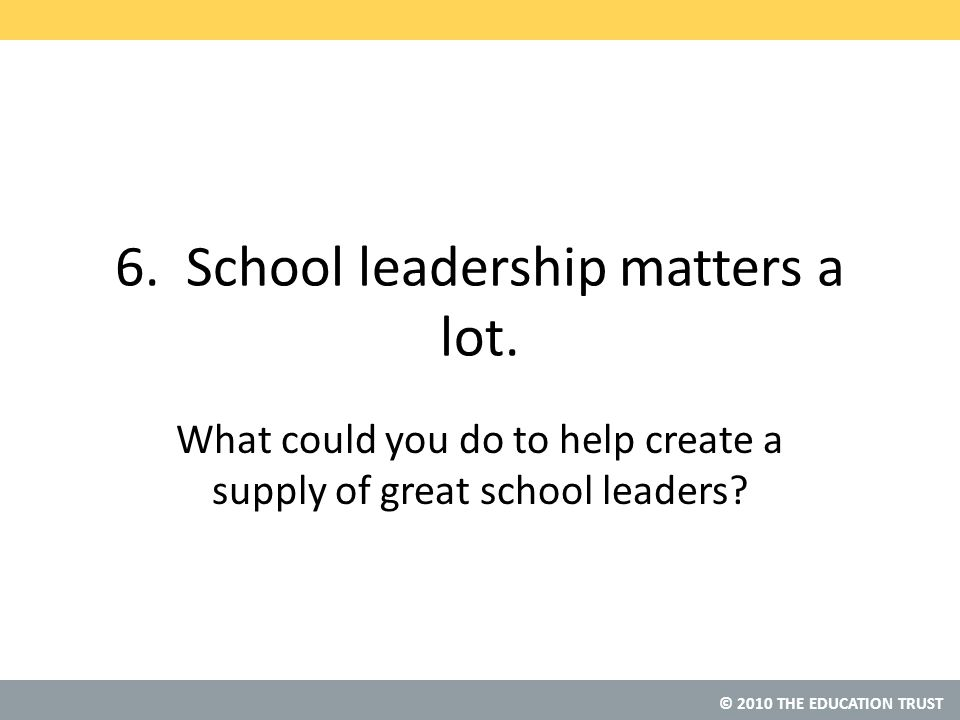 © 2010 THE EDUCATION TRUST 6. School leadership matters a lot.