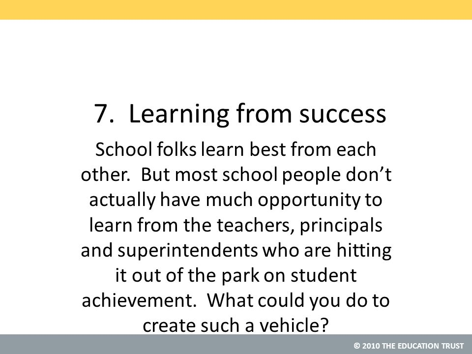 © 2010 THE EDUCATION TRUST 7. Learning from success School folks learn best from each other.