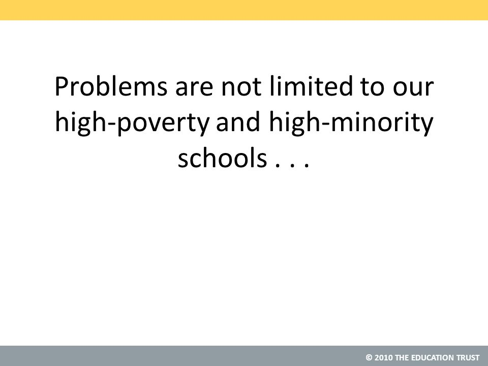 © 2010 THE EDUCATION TRUST Problems are not limited to our high-poverty and high-minority schools...