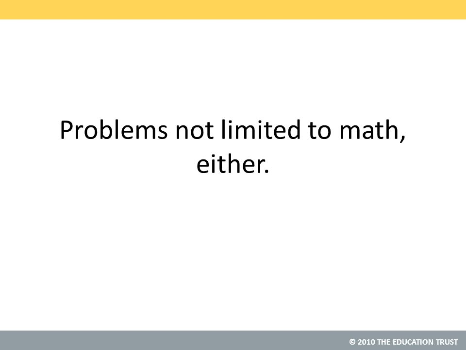 © 2010 THE EDUCATION TRUST Problems not limited to math, either.