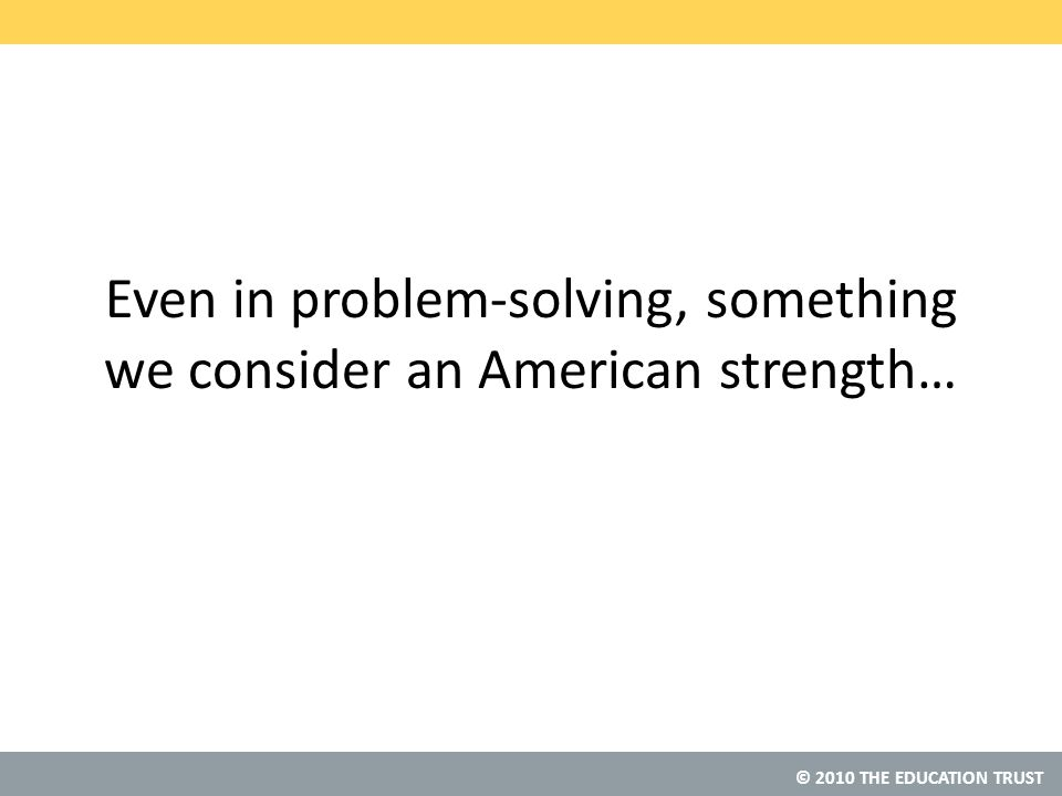 © 2010 THE EDUCATION TRUST Even in problem-solving, something we consider an American strength…
