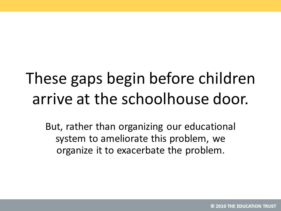 © 2010 THE EDUCATION TRUST These gaps begin before children arrive at the schoolhouse door.