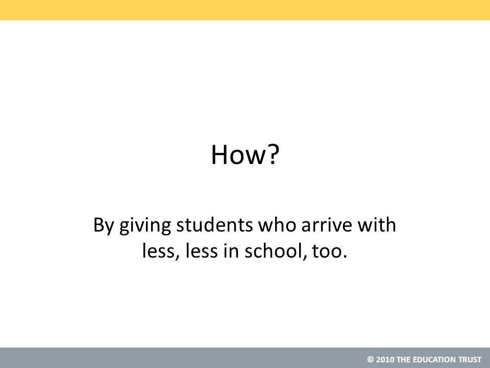 © 2010 THE EDUCATION TRUST How By giving students who arrive with less, less in school, too.