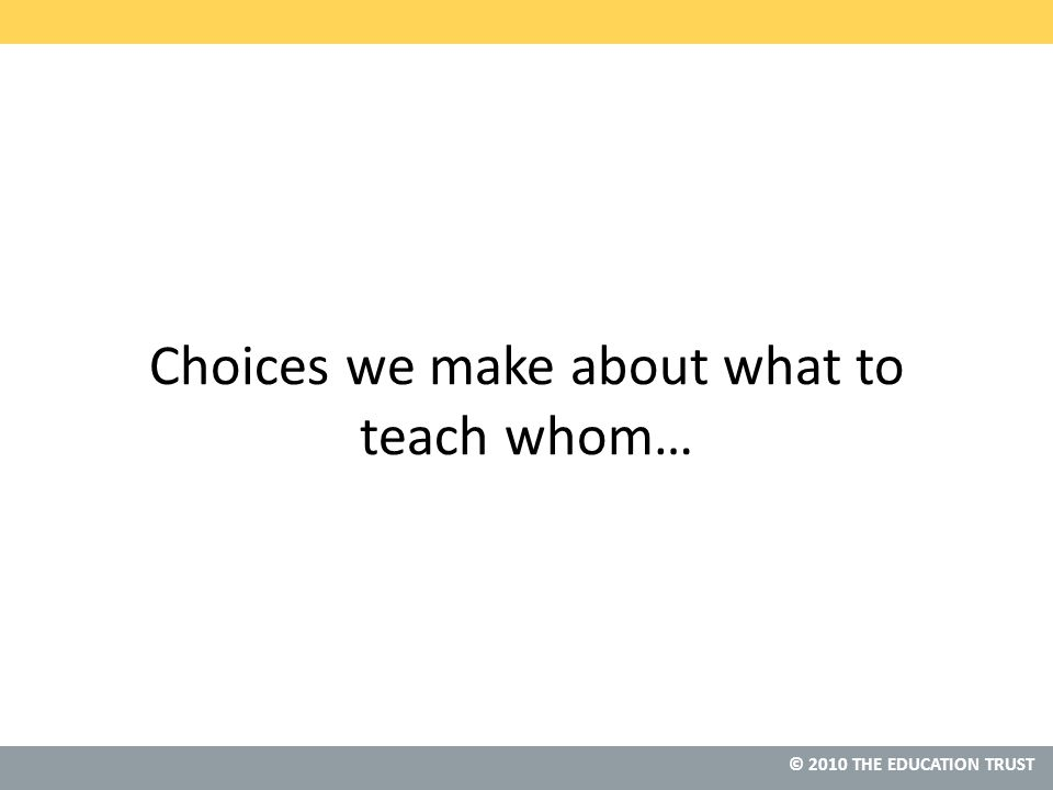 © 2010 THE EDUCATION TRUST Choices we make about what to teach whom…