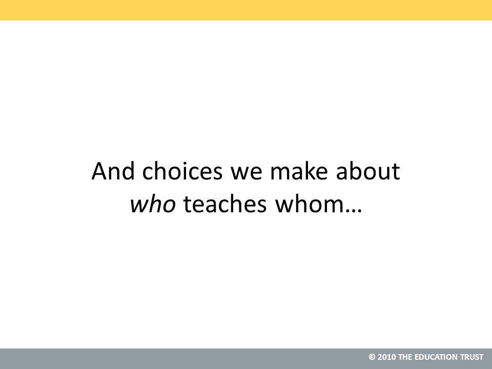 © 2010 THE EDUCATION TRUST And choices we make about who teaches whom…