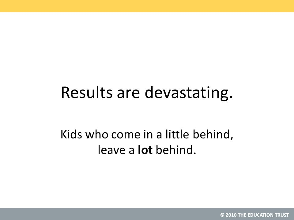 © 2010 THE EDUCATION TRUST Results are devastating.