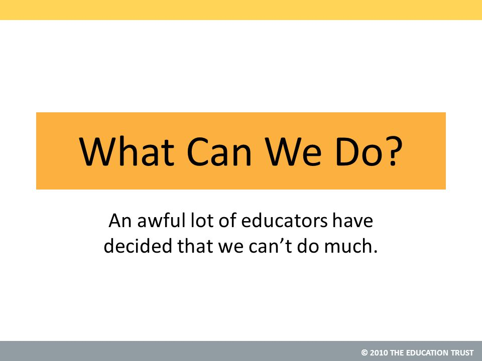 © 2010 THE EDUCATION TRUST What Can We Do.