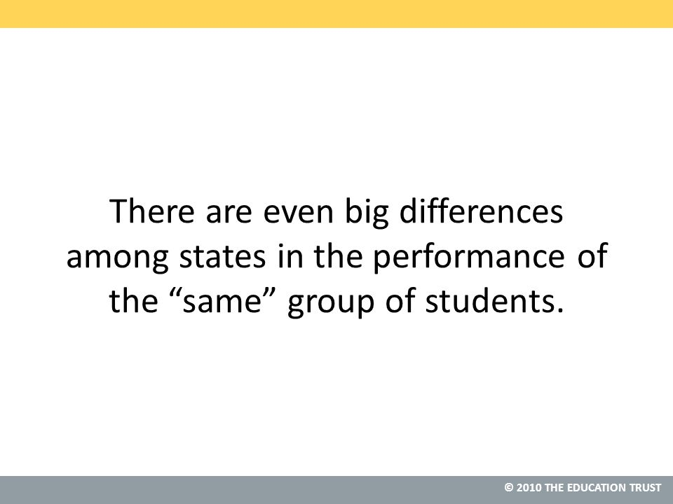 © 2010 THE EDUCATION TRUST There are even big differences among states in the performance of the same group of students.