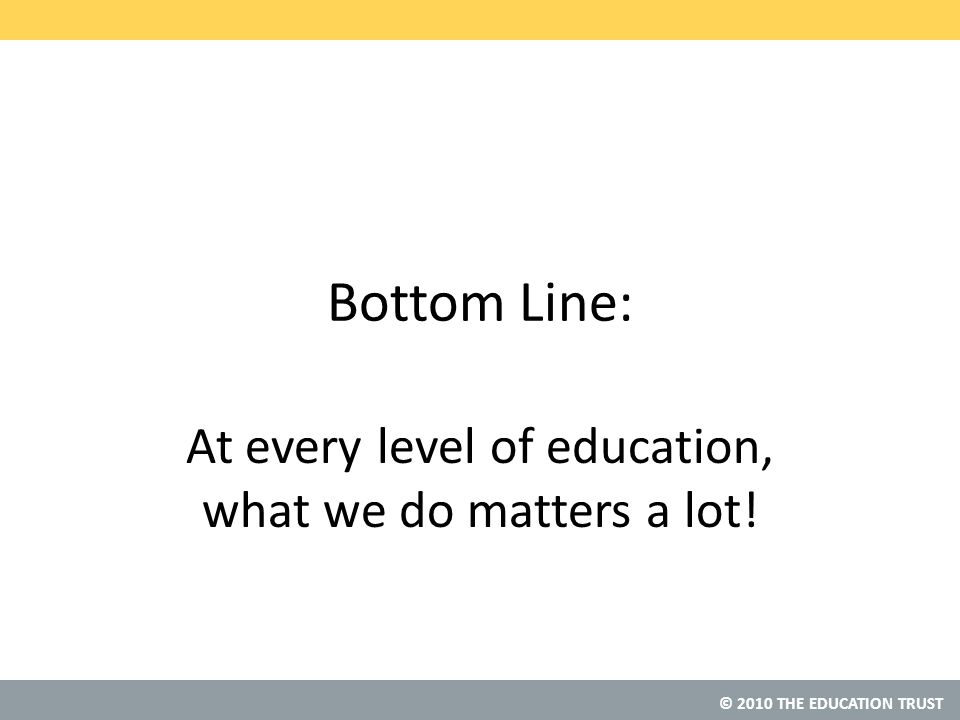© 2010 THE EDUCATION TRUST Bottom Line: At every level of education, what we do matters a lot!