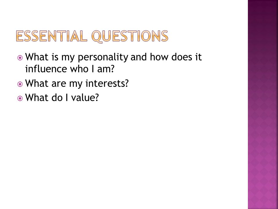  What is my personality and how does it influence who I am?  What are my interests?  What do I value?