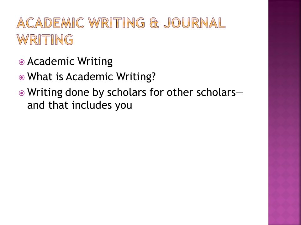  Academic Writing  What is Academic Writing?  Writing done by scholars for other scholars— and that includes you