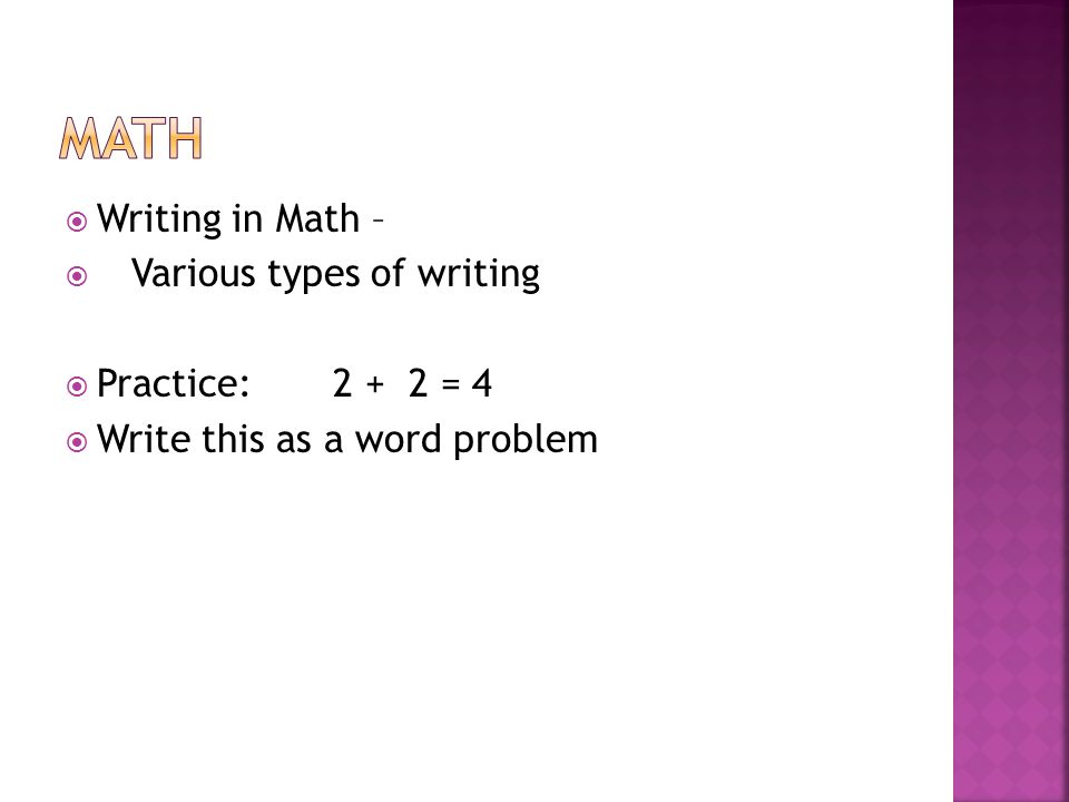  Writing in Math –  Various types of writing  Practice: 2 + 2 = 4  Write this as a word problem