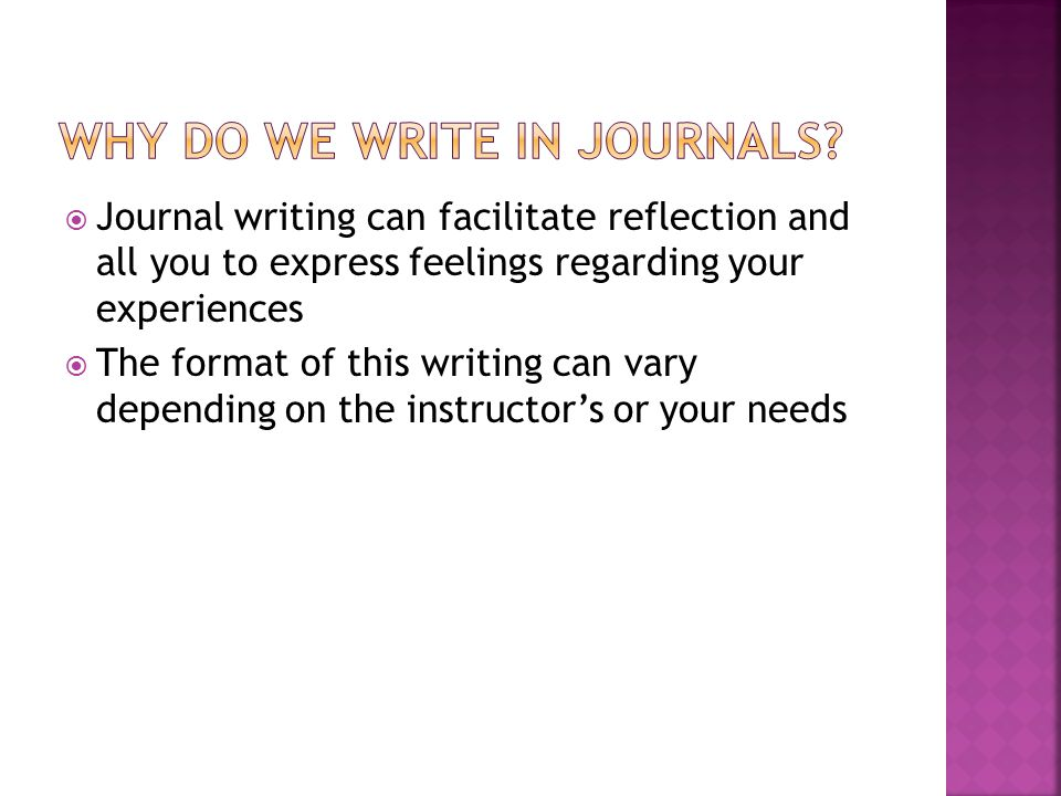  Journal writing can facilitate reflection and all you to express feelings regarding your experiences  The format of this writing can vary depending on the instructor's or your needs