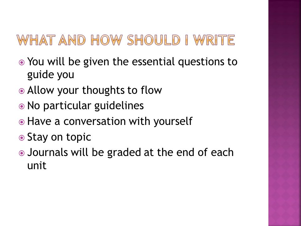  You will be given the essential questions to guide you  Allow your thoughts to flow  No particular guidelines  Have a conversation with yourself  Stay on topic  Journals will be graded at the end of each unit
