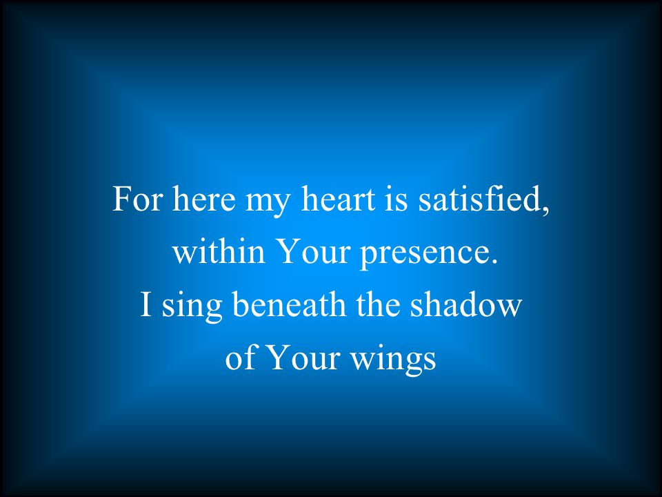 For here my heart is satisfied, within Your presence. I sing beneath the shadow of Your wings