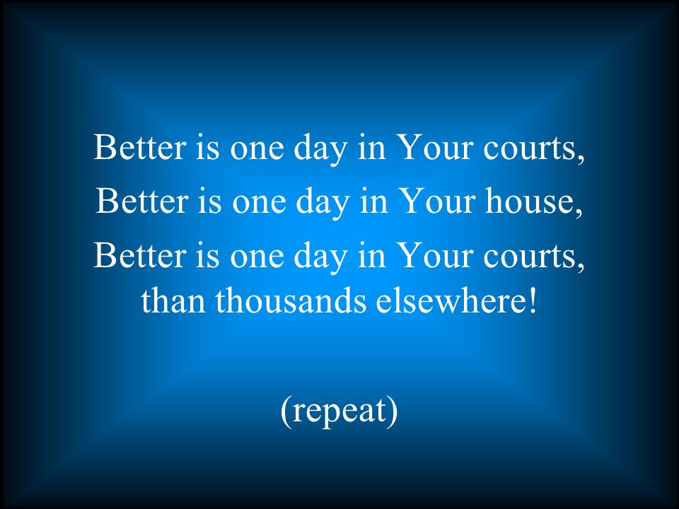 Better is one day in Your courts, Better is one day in Your house, Better is one day in Your courts, than thousands elsewhere.
