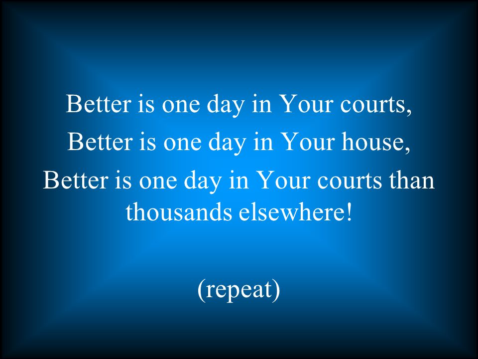 Better is one day in Your courts, Better is one day in Your house, Better is one day in Your courts than thousands elsewhere.