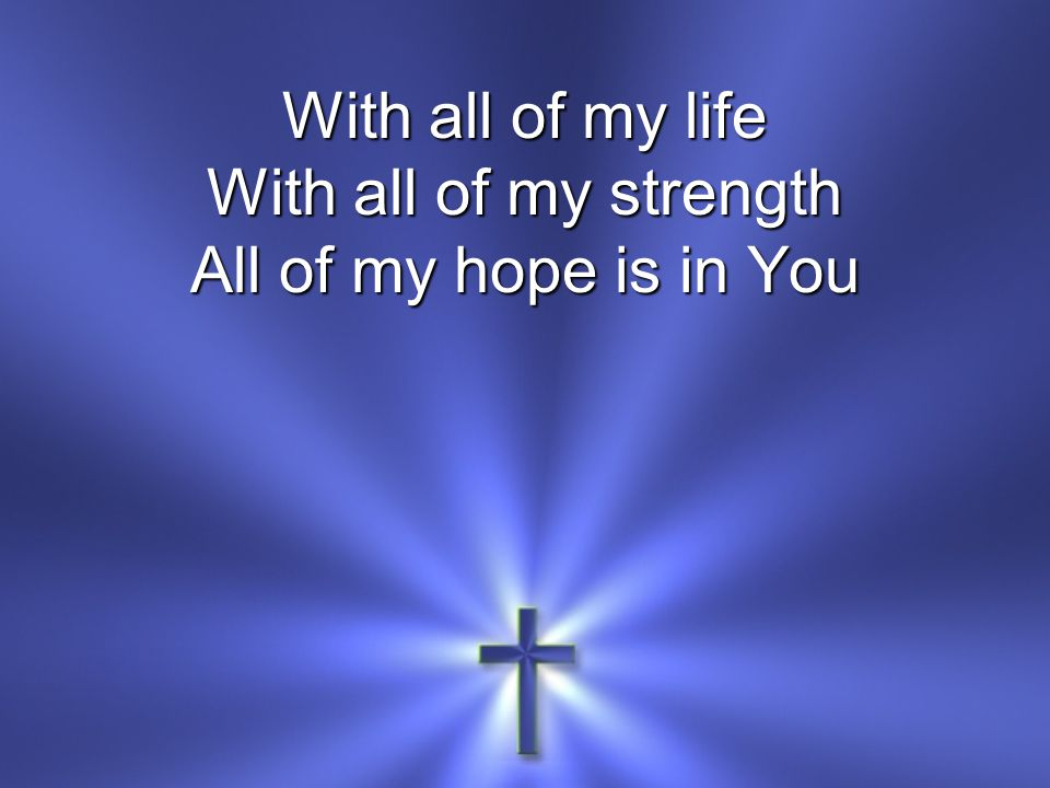 With all of my life With all of my strength All of my hope is in You