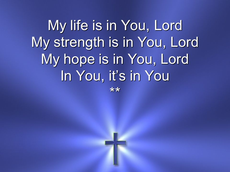 My life is in You, Lord My strength is in You, Lord My hope is in You, Lord In You, it's in You **