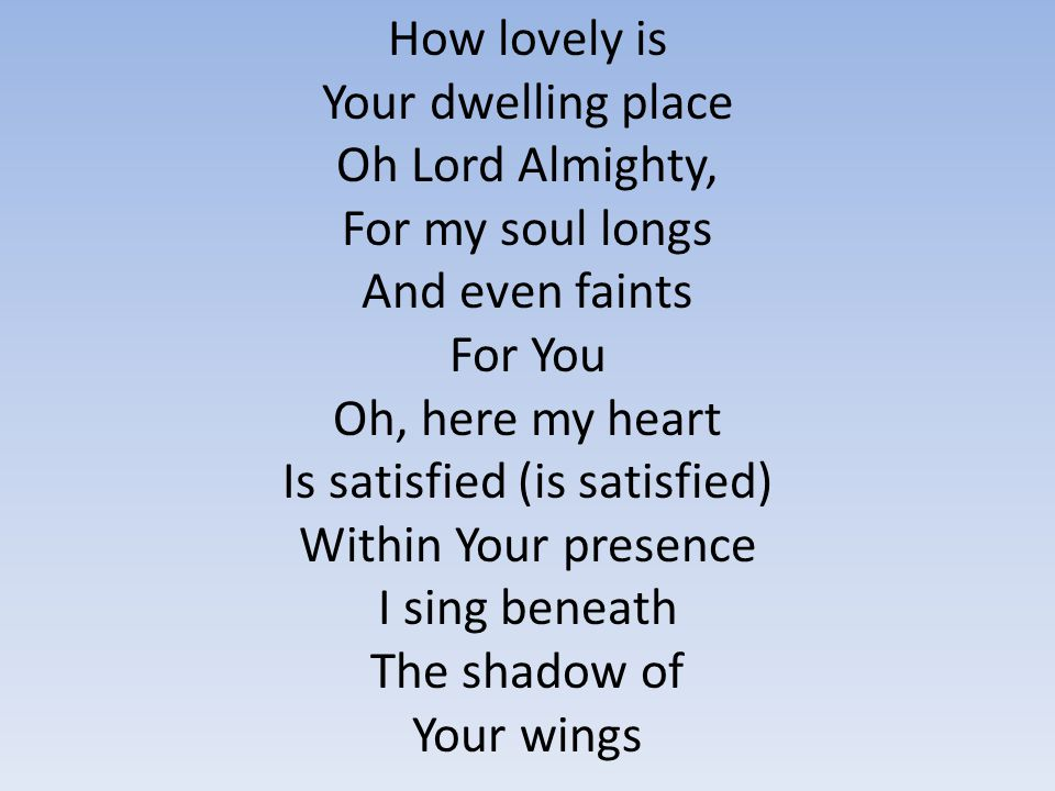 How lovely is Your dwelling place Oh Lord Almighty, For my soul longs And even faints For You Oh, here my heart Is satisfied (is satisfied) Within You
