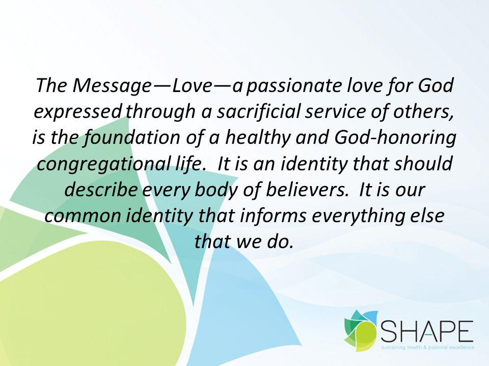 The Message—Love—a passionate love for God expressed through a sacrificial service of others, is the foundation of a healthy and God-honoring congrega
