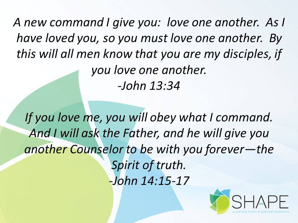 A new command I give you: love one another. As I have loved you, so you must love one another. By this will all men know that you are my disciples, if