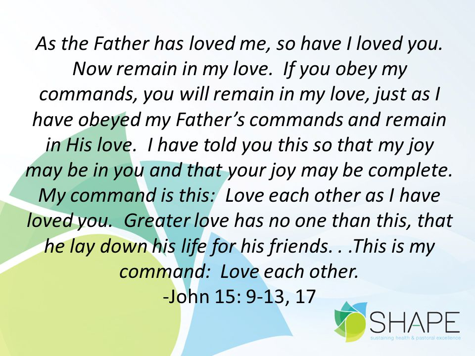 As the Father has loved me, so have I loved you. Now remain in my love. If you obey my commands, you will remain in my love, just as I have obeyed my