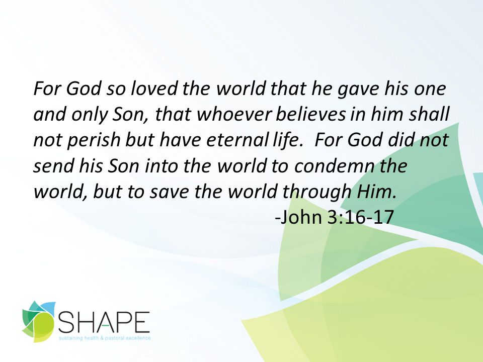 For God so loved the world that he gave his one and only Son, that whoever believes in him shall not perish but have eternal life. For God did not sen