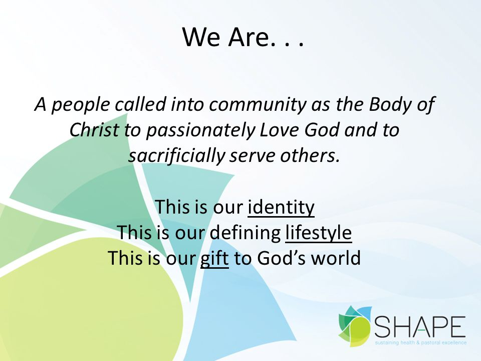 We Are... A people called into community as the Body of Christ to passionately Love God and to sacrificially serve others. This is our identity This i