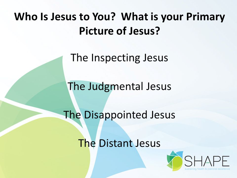 Who Is Jesus to You? What is your Primary Picture of Jesus? The Inspecting Jesus The Judgmental Jesus The Disappointed Jesus The Distant Jesus