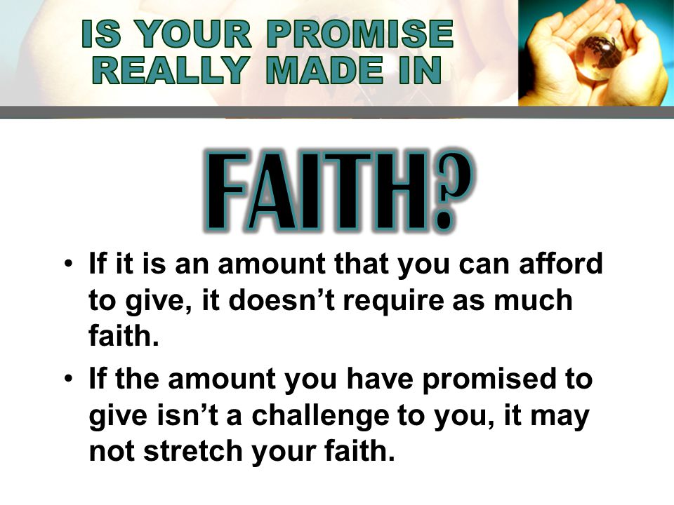 If it is an amount that you can afford to give, it doesn't require as much faith.