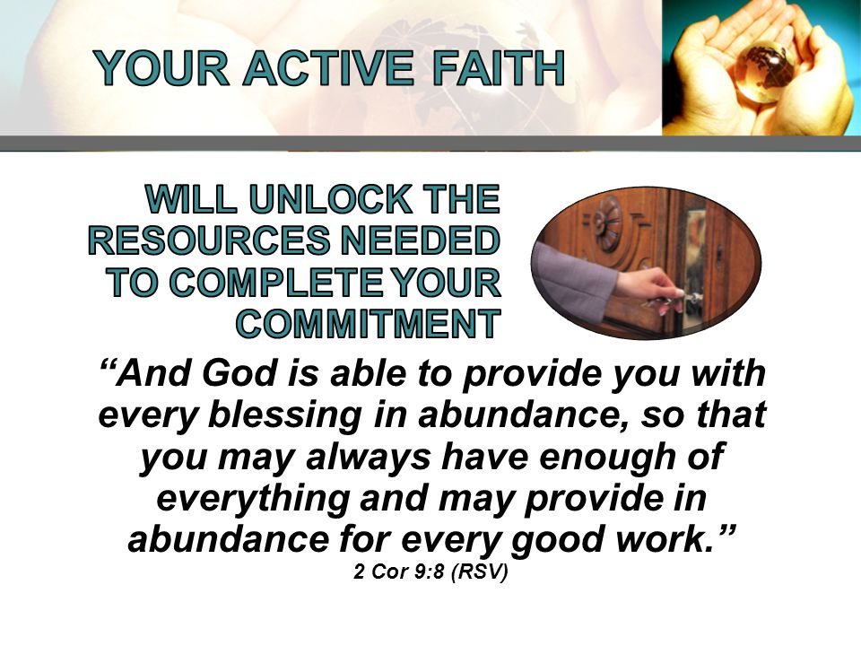 And God is able to provide you with every blessing in abundance, so that you may always have enough of everything and may provide in abundance for every good work. 2 Cor 9:8 (RSV)