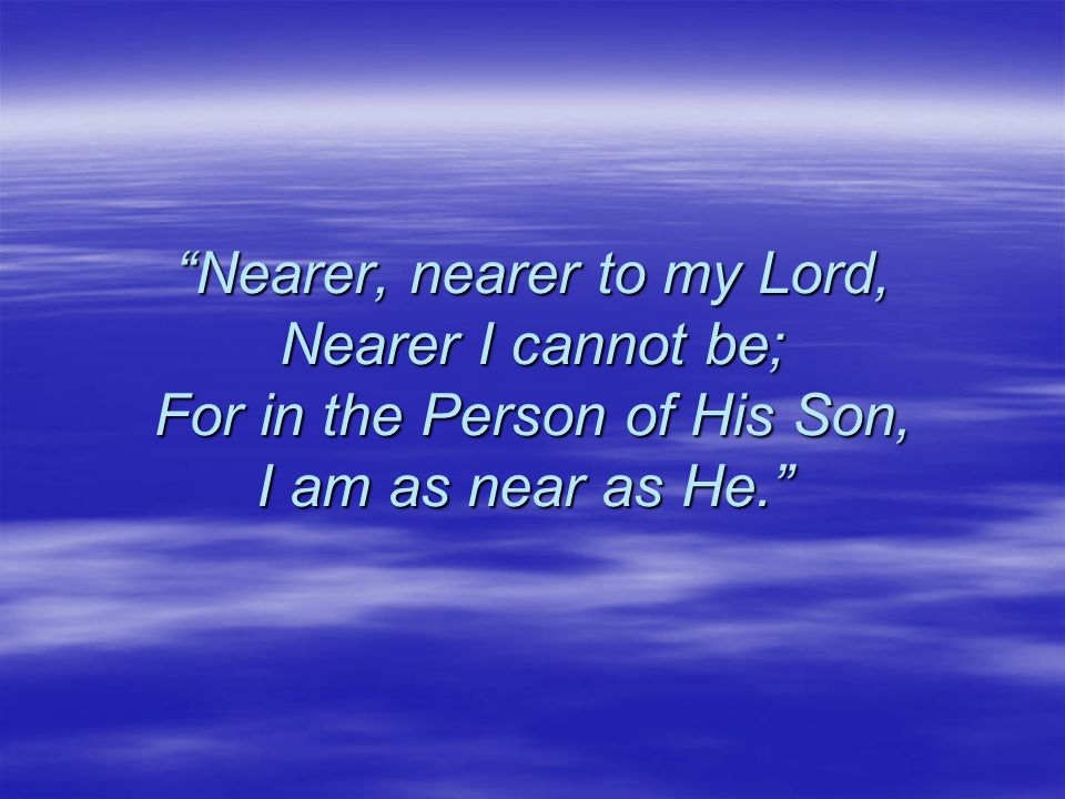 Nearer, nearer to my Lord, Nearer I cannot be; For in the Person of His Son, I am as near as He. Nearer, nearer to my Lord, Nearer I cannot be; For in the Person of His Son, I am as near as He.