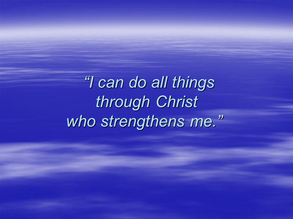 I can do all things through Christ who strengthens me. I can do all things through Christ who strengthens me.