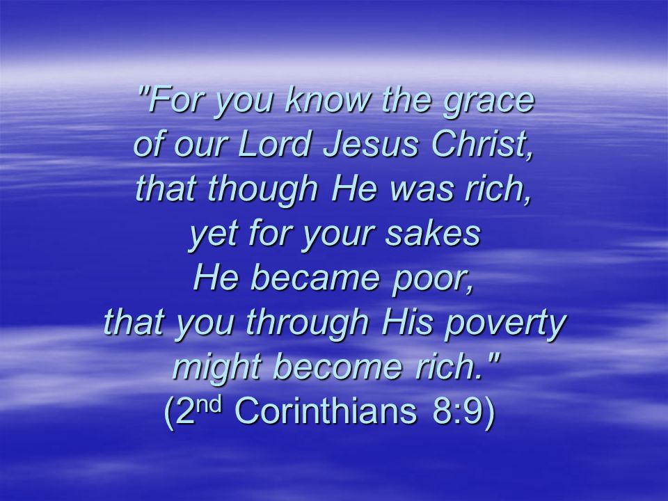 For you know the grace of our Lord Jesus Christ, that though He was rich, yet for your sakes He became poor, that you through His poverty might become rich. (2 nd Corinthians 8:9) For you know the grace of our Lord Jesus Christ, that though He was rich, yet for your sakes He became poor, that you through His poverty might become rich. (2 nd Corinthians 8:9)