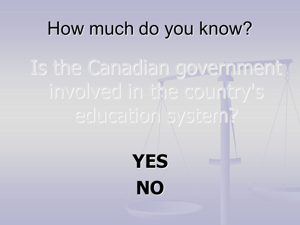 How much do you know? Is the Canadian government involved in the country's education system? YESNO