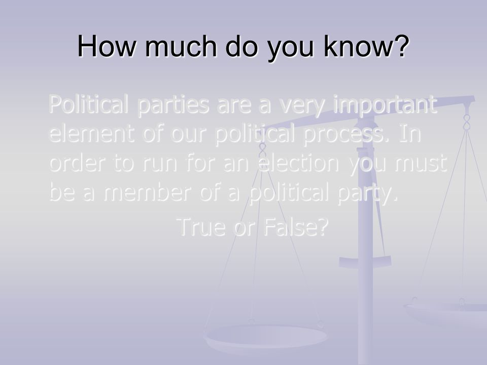 How much do you know? Political parties are a very important element of our political process. In order to run for an election you must be a member of
