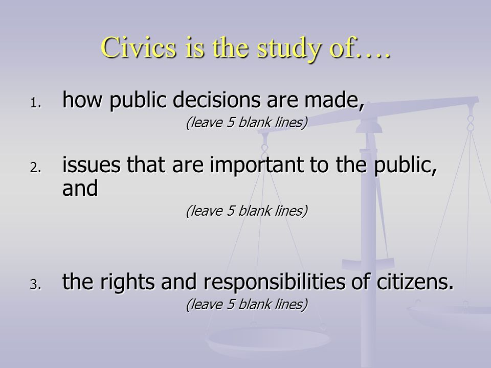 Civics is the study of…. 1. how public decisions are made, (leave 5 blank lines) 2. issues that are important to the public, and (leave 5 blank lines)