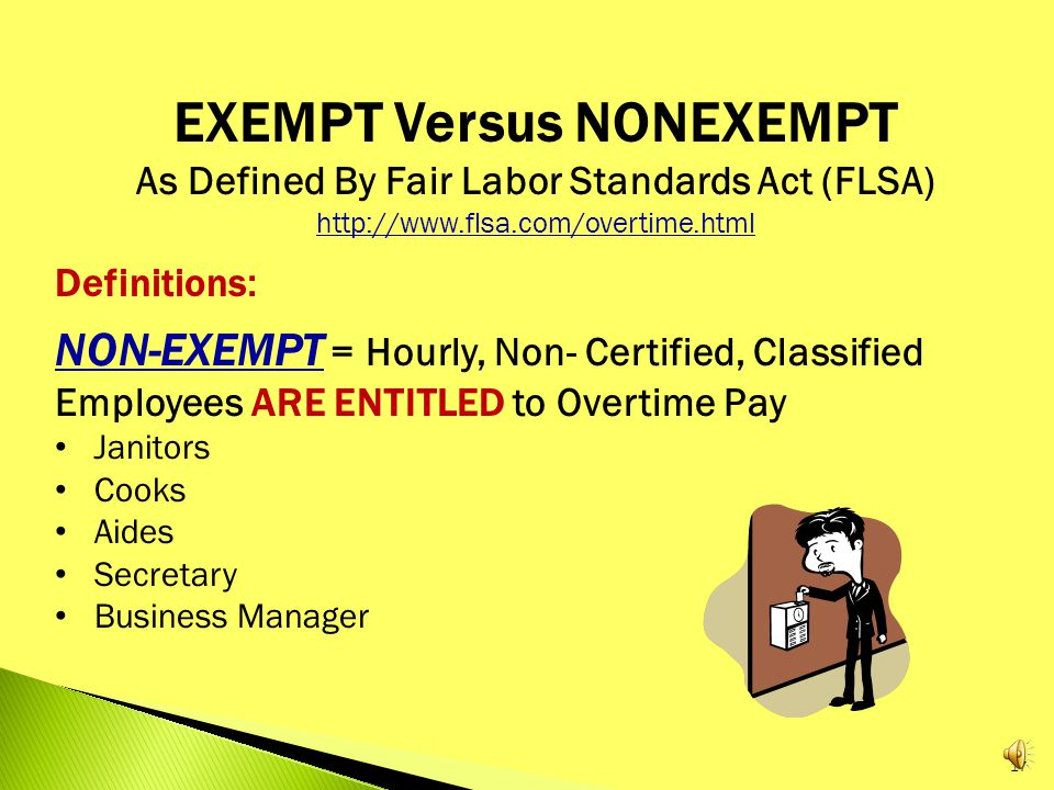 EXEMPT Versus NONEXEMPT As Defined By Fair Labor Standards Act (FLSA)   DEFINITIONS: EXEMPT = Contracted, Certified, Salaried, Licensed Employees are NOT Entitled to Overtime Pay Teachers Administrators Rule of Thumb: Employee is Paid a Guaranteed Minimum Salary Employee's Base Pay is Computed From an Annual Figure Divided By the Number of Paydays in a Year $36,000 Annual Salary ÷ 24 Pay Periods = $1,500 Gross Salary/Pay Period 16