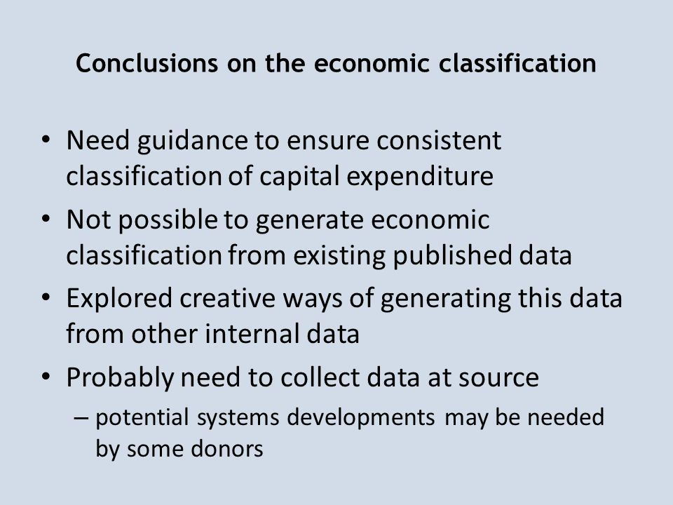 Conclusions on the economic classification Need guidance to ensure consistent classification of capital expenditure Not possible to generate economic classification from existing published data Explored creative ways of generating this data from other internal data Probably need to collect data at source – potential systems developments may be needed by some donors