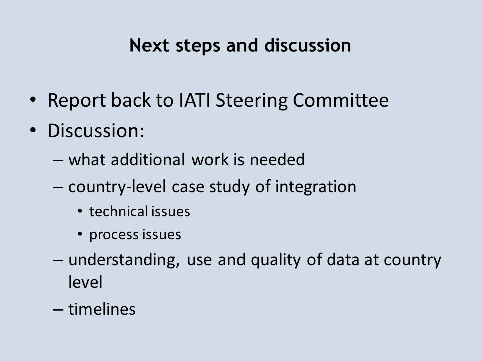 Next steps and discussion Report back to IATI Steering Committee Discussion: – what additional work is needed – country-level case study of integration technical issues process issues – understanding, use and quality of data at country level – timelines