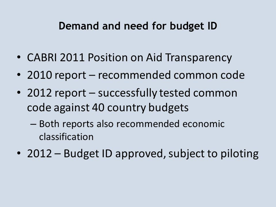 Demand and need for budget ID CABRI 2011 Position on Aid Transparency 2010 report – recommended common code 2012 report – successfully tested common code against 40 country budgets – Both reports also recommended economic classification 2012 – Budget ID approved, subject to piloting