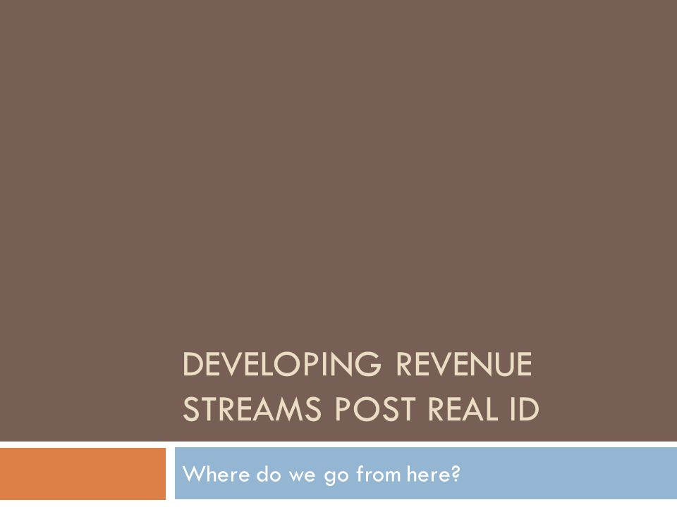 DEVELOPING REVENUE STREAMS POST REAL ID Where do we go from here