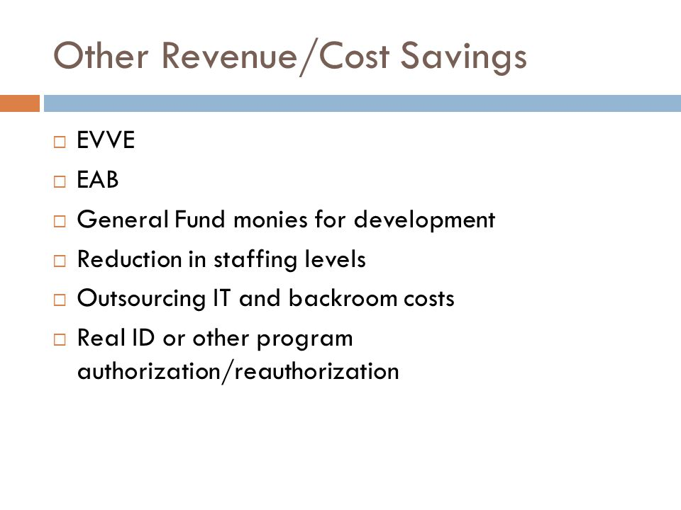 Other Revenue/Cost Savings  EVVE  EAB  General Fund monies for development  Reduction in staffing levels  Outsourcing IT and backroom costs  Real ID or other program authorization/reauthorization