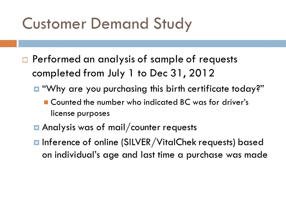 Customer Demand Study  Performed an analysis of sample of requests completed from July 1 to Dec 31, 2012  Why are you purchasing this birth certificate today Counted the number who indicated BC was for driver's license purposes  Analysis was of mail/counter requests  Inference of online (SILVER/VitalChek requests) based on individual's age and last time a purchase was made
