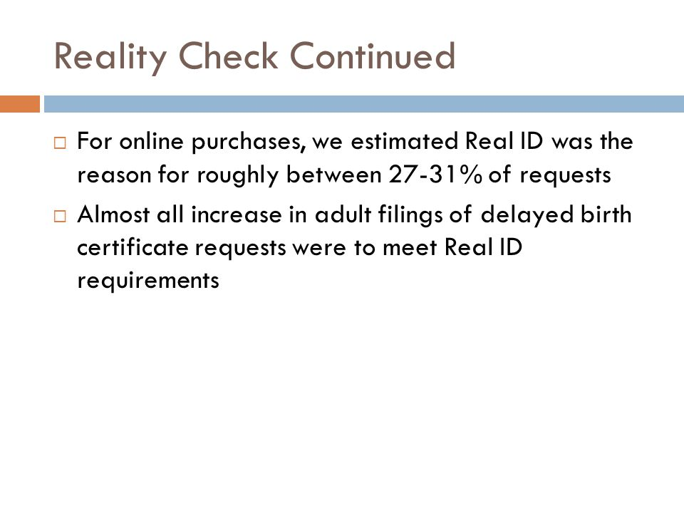 Reality Check Continued  For online purchases, we estimated Real ID was the reason for roughly between 27-31% of requests  Almost all increase in adult filings of delayed birth certificate requests were to meet Real ID requirements