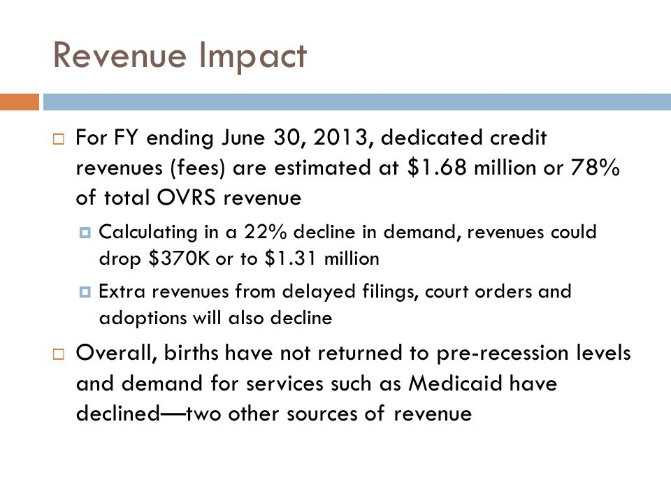 Revenue Impact  For FY ending June 30, 2013, dedicated credit revenues (fees) are estimated at $1.68 million or 78% of total OVRS revenue  Calculating in a 22% decline in demand, revenues could drop $370K or to $1.31 million  Extra revenues from delayed filings, court orders and adoptions will also decline  Overall, births have not returned to pre-recession levels and demand for services such as Medicaid have declined—two other sources of revenue