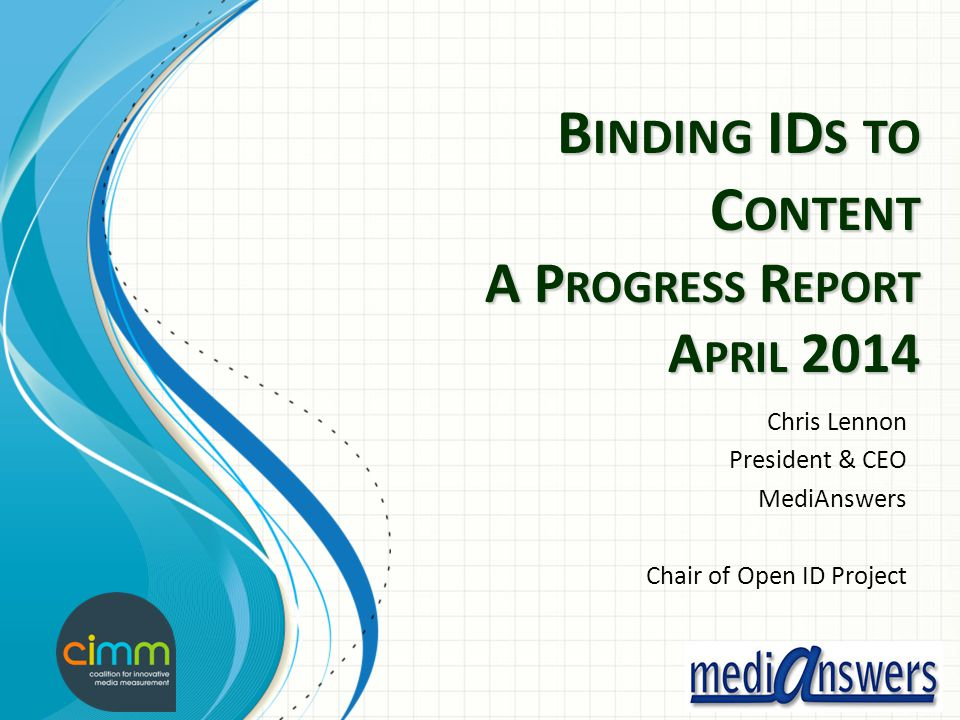 B INDING ID S TO C ONTENT A P ROGRESS R EPORT A PRIL 2014 Chris Lennon President & CEO MediAnswers Chair of Open ID Project