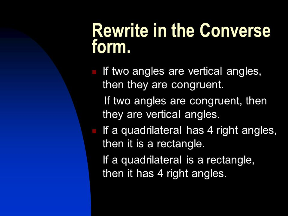 Rewrite in the Converse form. If two angles are vertical angles, then they are congruent. If two angles are congruent, then they are vertical angles.
